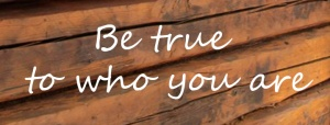 Be true to you who you are